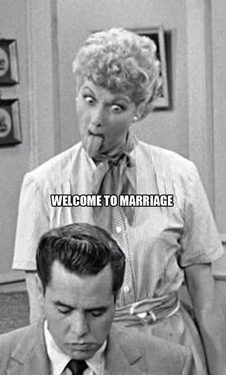 Welcom to marriage I love Lucy