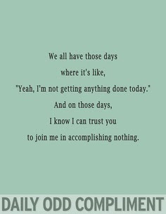 Not getting anything done daily odd compliment